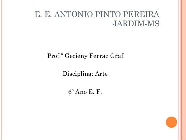 E. E. ANTONIO PINTO PEREIRA                  JARDIM-MS  Prof.ª Gecieny Ferraz Graf       Disciplina: Arte         6º Ano E...