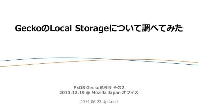 GeckoのLocal Storageについて調べてみた FxOS Gecko勉強会 その2 2013.12.19 @ Mozilla Japan オフィス 2014.06.23 Updated