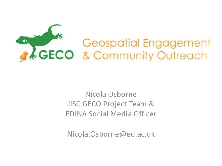 Nicola OsborneJISC GECO Project Team &EDINA Social Media OfficerNicola.Osborne@ed.ac.uk