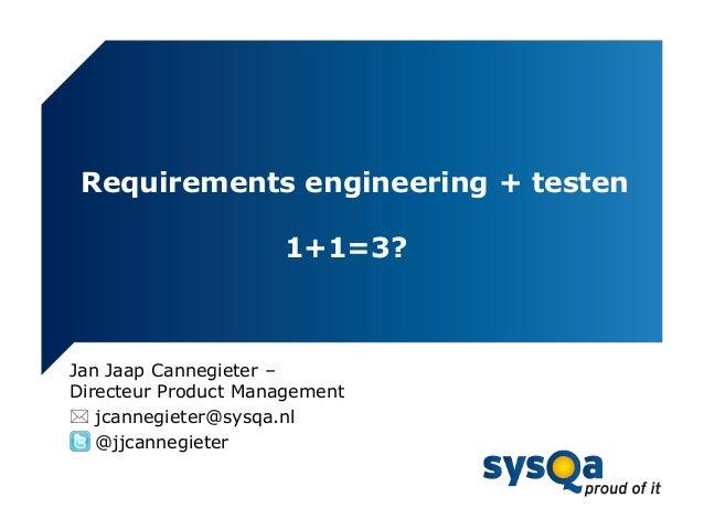 Requirements engineering + testen                     1+1=3?Jan Jaap Cannegieter –Directeur Product Management jcannegiet...