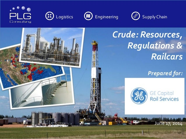 Logistics Engineering SupplyChain Crude: Resources, Regulations & Railcars Prepared for: June 17, 2014