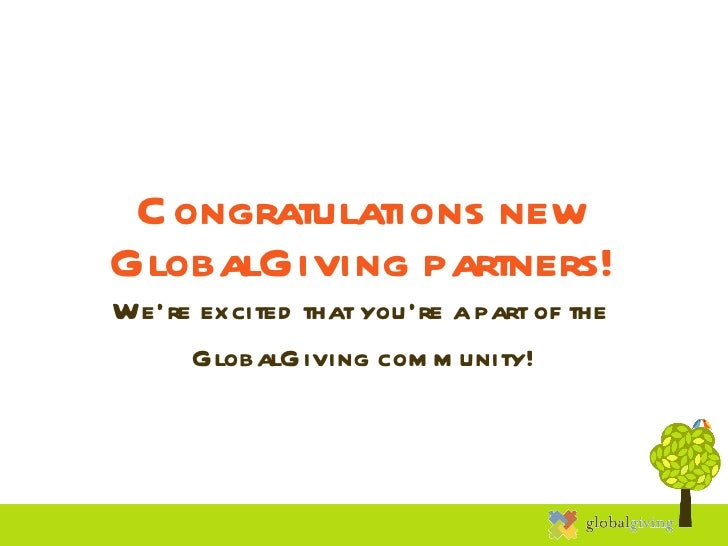 Congratulations new GlobalGiving partners! We're excited that you're a part of the  GlobalGiving community!