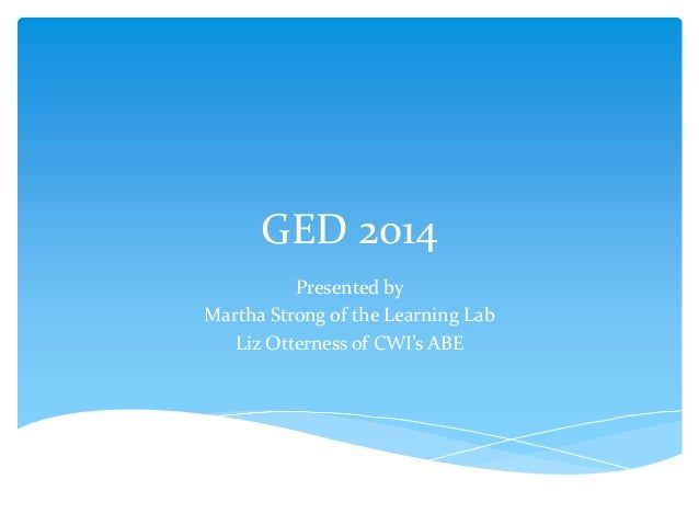 GED 2014Presented byMartha Strong of the Learning LabLiz Otterness of CWI's ABE