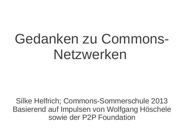 Gedanken zu Commons- Netzwerken Silke Helfrich; Commons-Sommerschule 2013 Basierend auf Impulsen von Wolfgang Höschele sow...