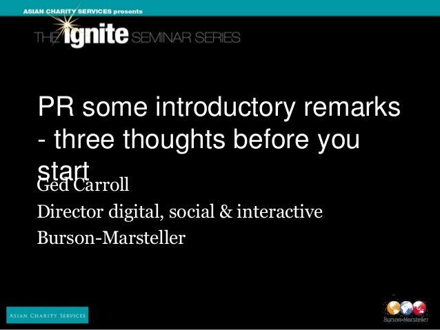 PR some introductory remarks- three thoughts before youstartGed CarrollDirector digital, social & interactiveBurson-Marste...