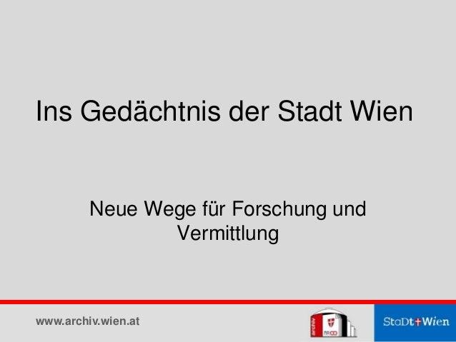 Ins Gedächtnis der Stadt Wien Neue Wege für Forschung und Vermittlung www.archiv.wien.at