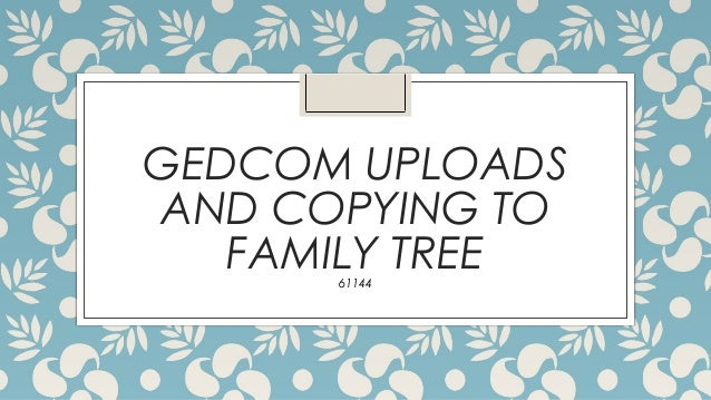 Gedcom uploads and copying to family tree