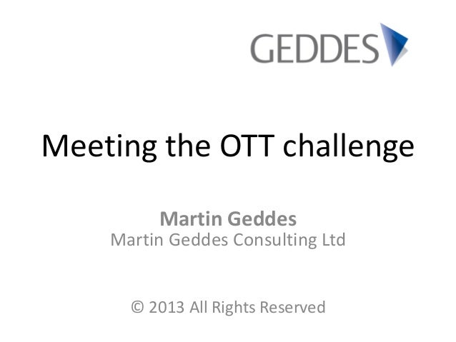 Meeting the OTT challenge Martin Geddes Martin Geddes Consulting Ltd © 2013 All Rights Reserved