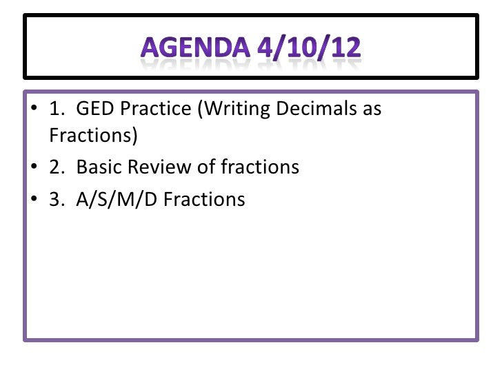 • 1. GED Practice (Writing Decimals as  Fractions)• 2. Basic Review of fractions• 3. A/S/M/D Fractions