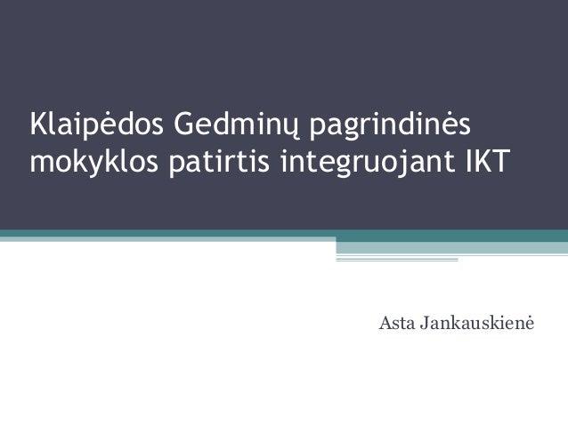 Klaipėdos Gedminų pagrindinėsmokyklos patirtis integruojant IKT                        Asta Jankauskienė