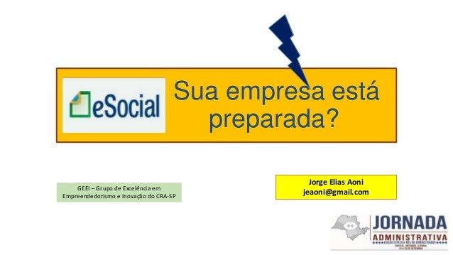 Sua empresa está preparada? Jorge Elias Aoni jeaoni@gmail.com GEEI – Grupo de Excelência em Empreendedorismo e Inovação do...