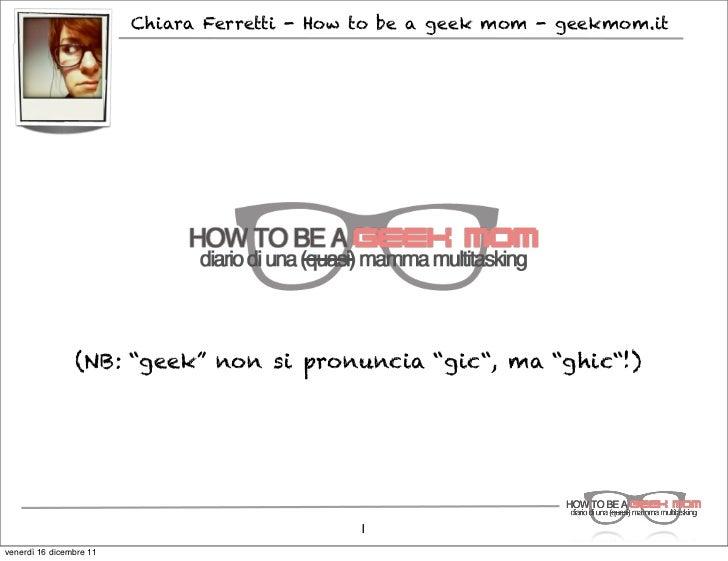 """Chiara Ferretti - How to be a geek mom - geekmom.it                (NB: """"geek"""" non si pronuncia """"gic"""", ma """"ghic""""!)        ..."""