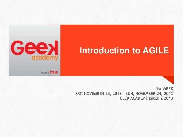 Introduction to AGILE  1st WEEK SAT, NOVEMBER 23, 2013 – SUN, NOVEMBER 24, 2013 GEEK ACADEMY Batch 2 2013