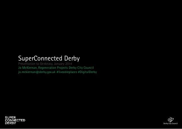 SuperConnected Derby  Presentation to Geekeasy, January 2014 Jo McKiernan, Regeneration Projects Derby City Council jo.mck...