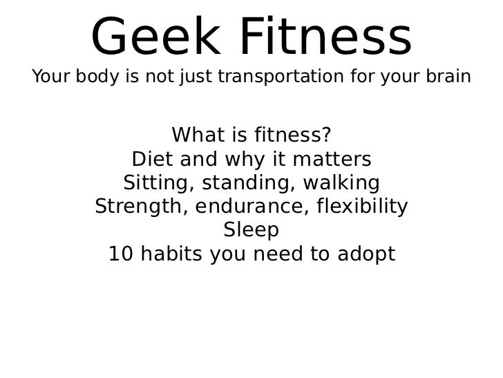 Geek Fitness Your body is not just transportation for your brain What is fitness? Diet and why it matters Sitting, standin...