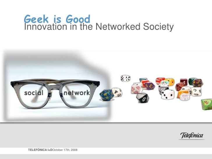 Geek is Good<br />Innovation in the Networked Society<br />TELEFÓNICA I+DOctober 17th, 2008<br />