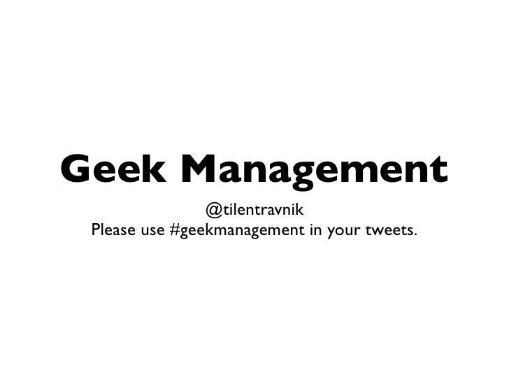 Geek Management                @tilentravnik Please use #geekmanagement in your tweets.