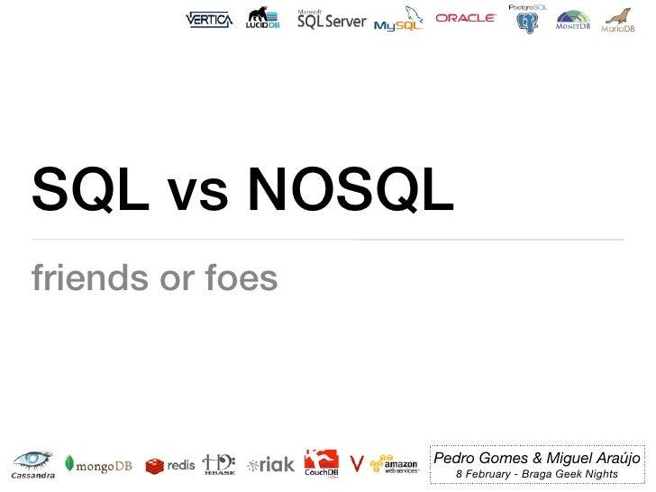 SQL vs NOSQLfriends or foes                  Pedro Gomes & Miguel Araújo                    8 February - Braga Geek Nights