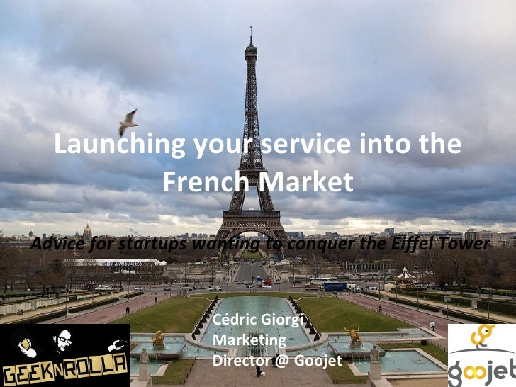 Launching your service into the French Market Advice for startups wanting to conquer the Eiffel Tower Cédric Giorgi Market...