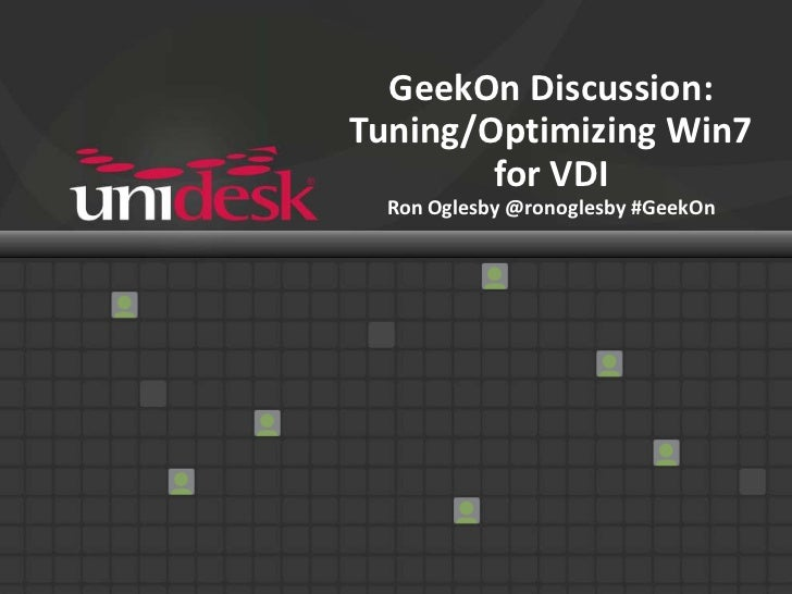GeekOn Discussion:Tuning/Optimizing Win7        for VDI  Ron Oglesby @ronoglesby #GeekOn