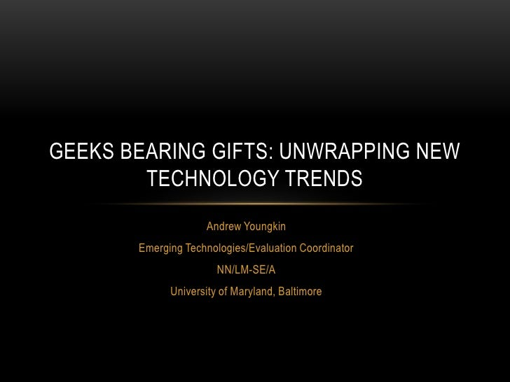 Geeks bearing gifts: Unwrapping New Technologies, Version April12