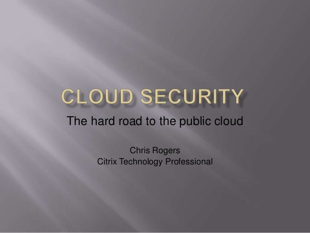 The hard road to the public cloud              Chris Rogers     Citrix Technology Professional