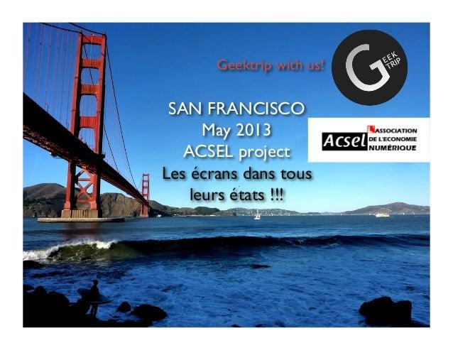 SAN FRANCISCOMay 2013ACSEL projectLes écrans dans tousleurs états !!!Geektrip with us!