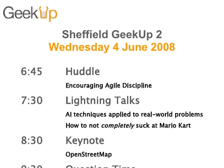 Sheffield GeekUp 2 Wednesday 4 June 2008 6:45 Huddle Encouraging Agile Discipline 7:30  Lightning Talks AI techniques appl...