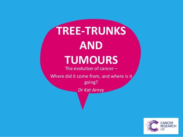 TREE-TRUNKS AND TUMOURS  The evolution of cancer – Where did it come from, and where is it going? Dr Kat Arney
