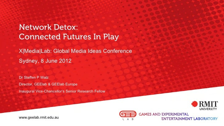 Network Detox:Connected Futures In PlayX|Media|Lab: Global Media Ideas ConferenceSydney, 8 June 2012Dr Steffen P WalzDirec...