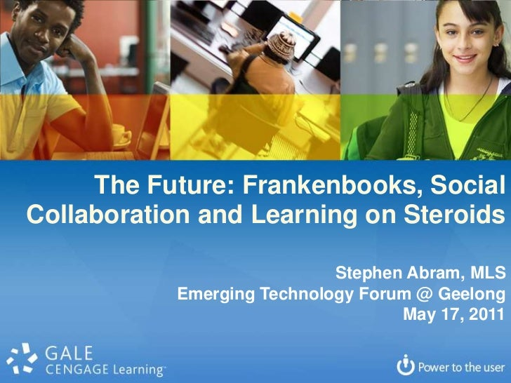 The Future: Frankenbooks, Social<br />Collaboration and Learning on Steroids<br />Stephen Abram, MLS<br />Emerging Technol...