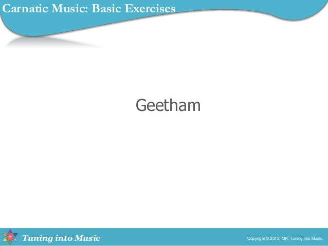 Tuning into Music Geetham Copyright © 2013, MR, Tuning into Music. Carnatic Music: Basic Exercises