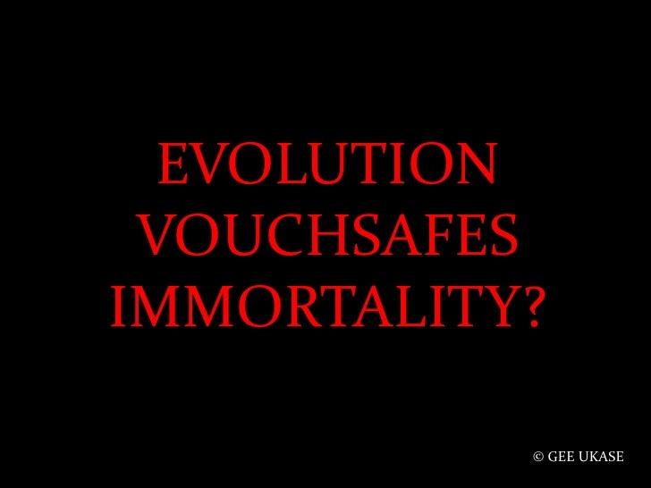 EVOLUTION VOUCHSAFES IMMORTALITY?<br />© GEE UKASE<br />