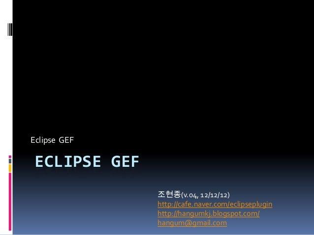 Eclipse GEF ECLIPSE GEF               조현종(v.04, 12/12/12)               http://cafe.naver.com/eclipseplugin               ...
