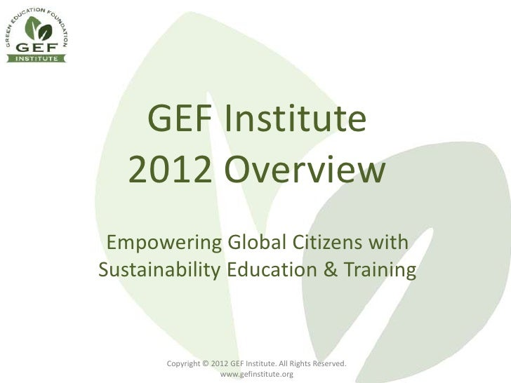 GEF Institute   2012 Overview Empowering Global Citizens withSustainability Education & Training       Copyright © 2012 GE...