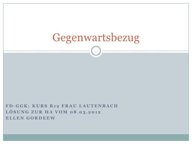 GegenwartsbezugFD-GGK: KURS R12 FRAU LAUTENBACHLÖSUNG ZUR HA VOM 08.03.2012ELLEN GORDEEW