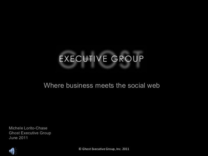 Michele Lorito-Chase Ghost Executive Group June 2011 Where business meets the social web © Ghost Executive Group, Inc. 2011
