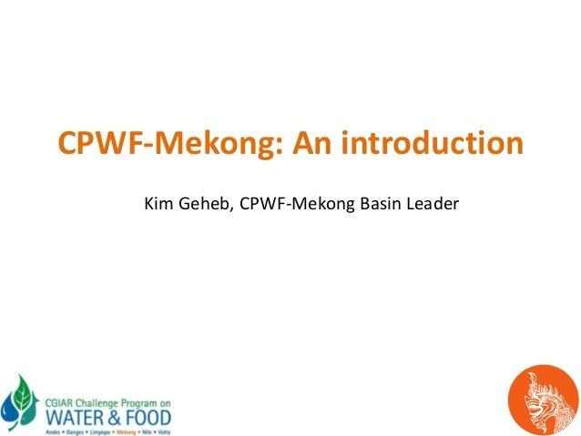 CPWF-Mekong: An introductionKim Geheb, CPWF-Mekong Basin Leader