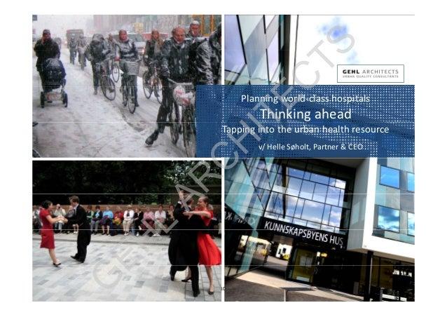 Planningworld‐classhospitals Thinkingahead Tappingintotheurbanhealthresource v/HelleSøholt, Partner&CEO Gehl...
