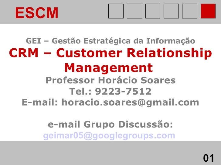 ESCM   GEI – Gestão Estratégica da Informação CRM – Customer Relationship Management   Professor Horácio Soares Tel.: 9223...