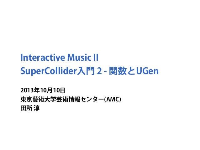 Interactive Music II SuperCollider入門 2 - 関数とUGen 2013年10月10日 東京藝術大学芸術情報センター(AMC) 田所 淳