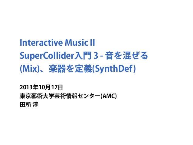 Interactive Music II SuperCollider入門 3 - 音を混ぜる (Mix)、楽器を定義(SynthDef) 2013年10月17日 東京藝術大学芸術情報センター(AMC) 田所 淳