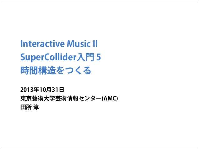 Interactive Music II SuperCollider入門 5 時間構造をつくる 2013年10月31日 東京藝術大学芸術情報センター(AMC) 田所 淳