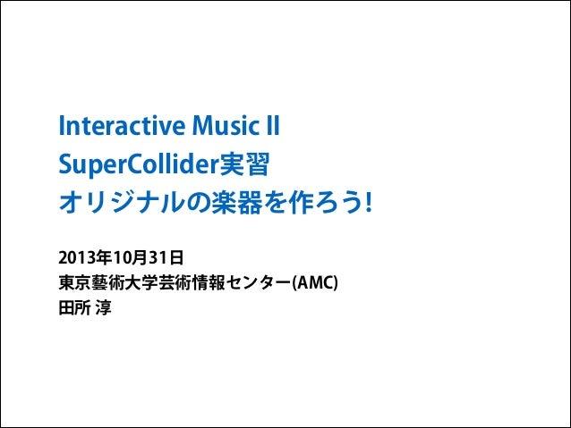 Interactive Music II SuperCollider実習 オリジナルの楽器を作ろう! 2013年10月31日 東京藝術大学芸術情報センター(AMC) 田所 淳