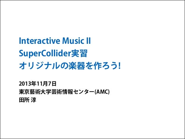 Interactive Music II SuperCollider実習 オリジナルの楽器を作ろう! 2013年11月7日 東京藝術大学芸術情報センター(AMC) 田所 淳