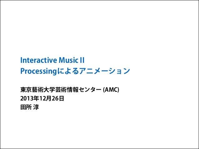 Interactive Music II Processingによるアニメーション 東京藝術大学芸術情報センター (AMC) 2013年12月26日 田所 淳