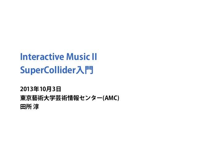 Interactive Music II SuperCollider入門 2013年10月3日 東京藝術大学芸術情報センター(AMC) 田所 淳