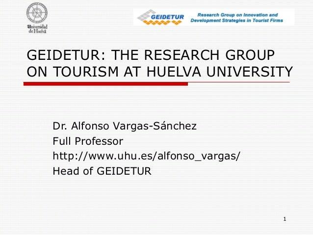1 GEIDETUR: THE RESEARCH GROUP ON TOURISM AT HUELVA UNIVERSITY Dr. Alfonso Vargas-Sánchez Full Professor http://www.uhu.es...