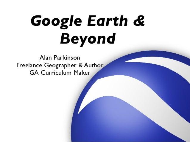 Google Earth &       Beyond        Alan ParkinsonFreelance Geographer & Author     GA Curriculum Maker