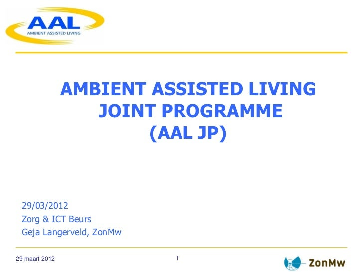 AMBIENT ASSISTED LIVING                   JOINT PROGRAMME                        (AAL JP) 29/03/2012 Zorg & ICT Beurs Geja...